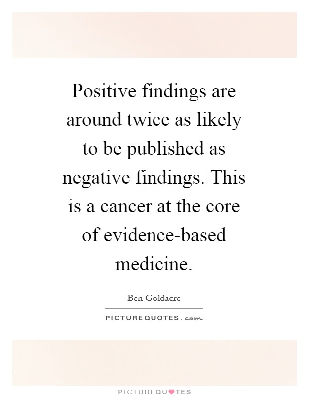 Positive findings are around twice as likely to be published as negative findings. This is a cancer at the core of evidence-based medicine Picture Quote #1