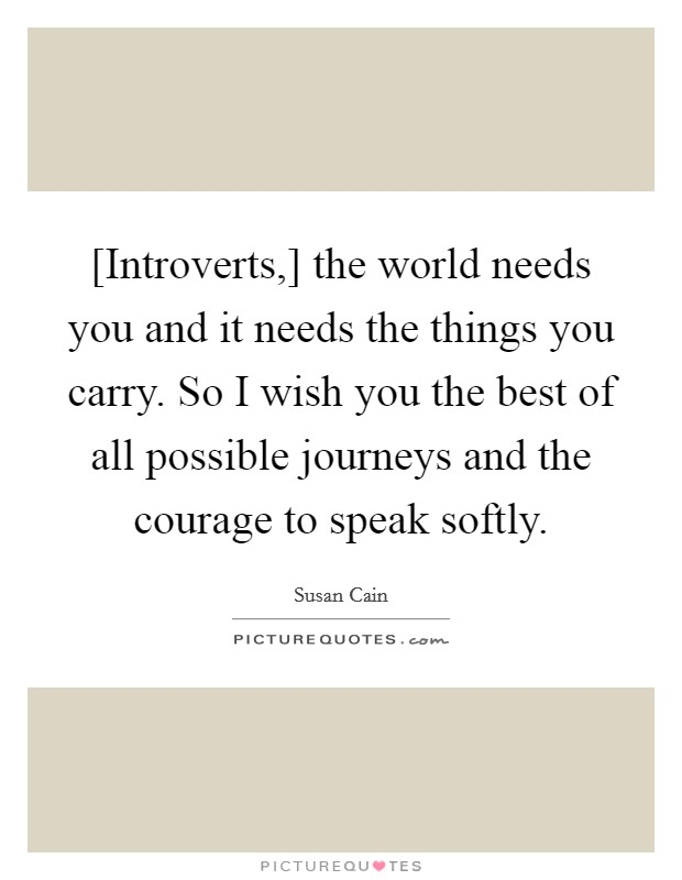 [Introverts,] the world needs you and it needs the things you carry. So I wish you the best of all possible journeys and the courage to speak softly Picture Quote #1