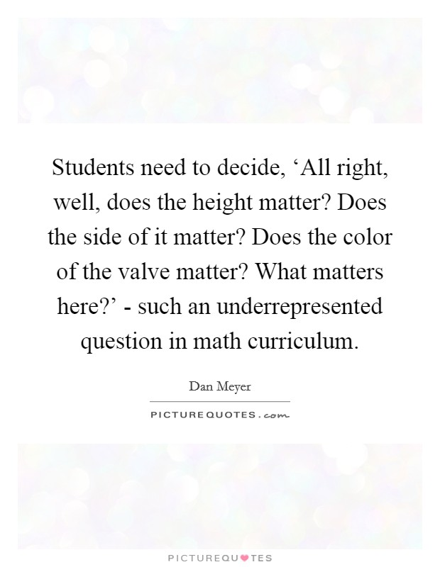 Students need to decide, 'All right, well, does the height matter? Does the side of it matter? Does the color of the valve matter? What matters here?' - such an underrepresented question in math curriculum Picture Quote #1