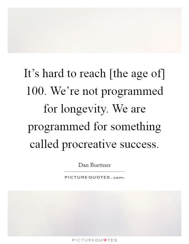 It's hard to reach [the age of] 100. We're not programmed for longevity. We are programmed for something called procreative success Picture Quote #1