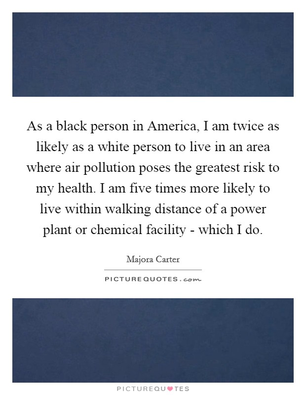 As a black person in America, I am twice as likely as a white person to live in an area where air pollution poses the greatest risk to my health. I am five times more likely to live within walking distance of a power plant or chemical facility - which I do Picture Quote #1