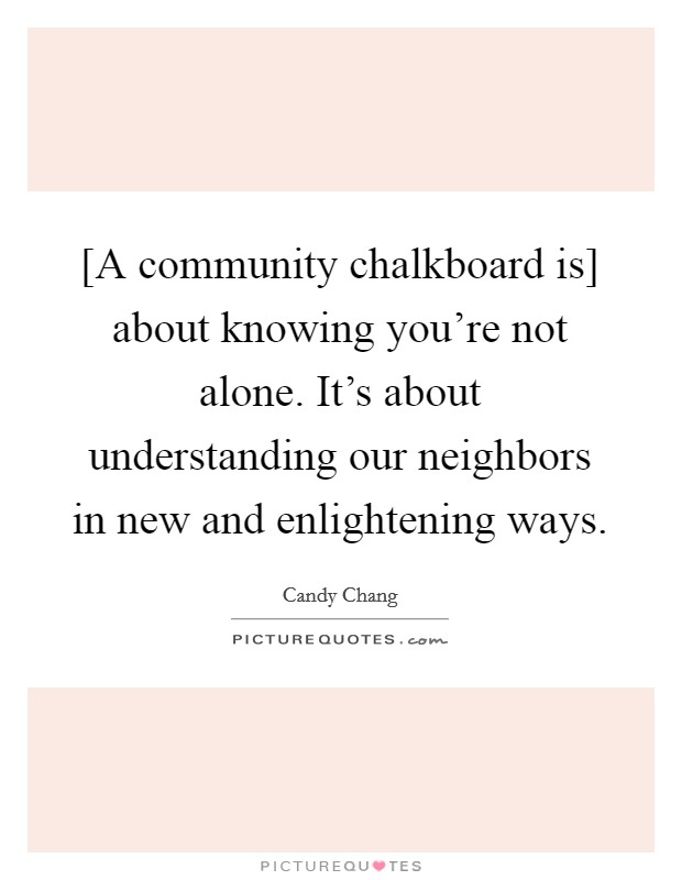 [A community chalkboard is] about knowing you're not alone. It's about understanding our neighbors in new and enlightening ways Picture Quote #1