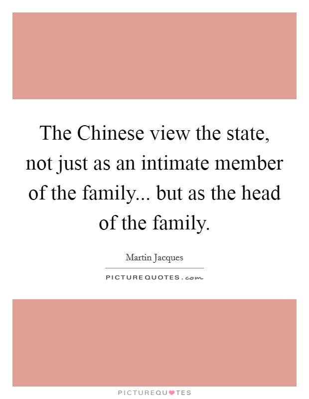 The Chinese view the state, not just as an intimate member of the family... but as the head of the family Picture Quote #1