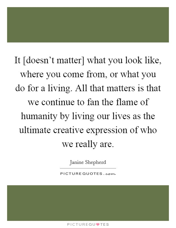 It [doesn't matter] what you look like, where you come from, or what you do for a living. All that matters is that we continue to fan the flame of humanity by living our lives as the ultimate creative expression of who we really are Picture Quote #1