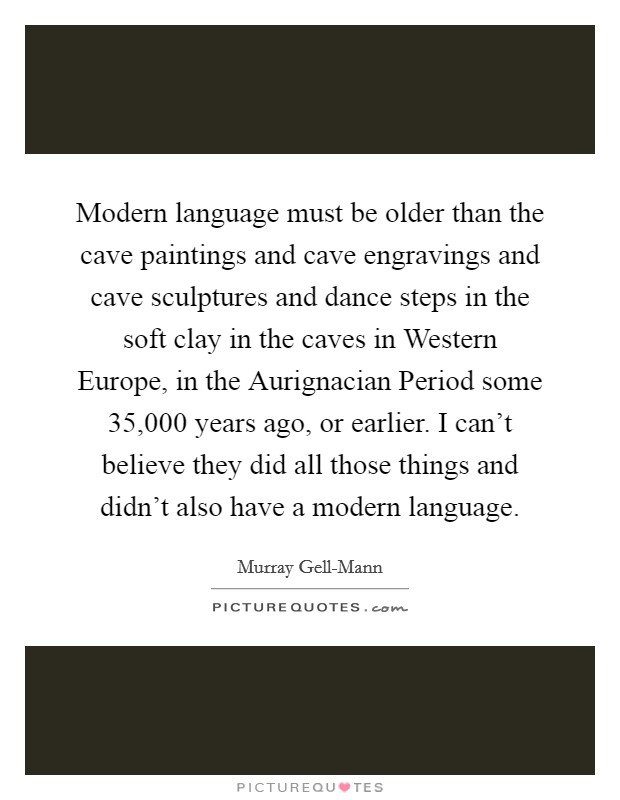 Modern language must be older than the cave paintings and cave engravings and cave sculptures and dance steps in the soft clay in the caves in Western Europe, in the Aurignacian Period some 35,000 years ago, or earlier. I can't believe they did all those things and didn't also have a modern language Picture Quote #1