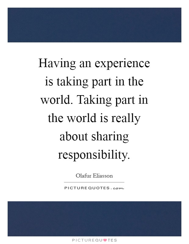 Having an experience is taking part in the world. Taking part in the world is really about sharing responsibility Picture Quote #1
