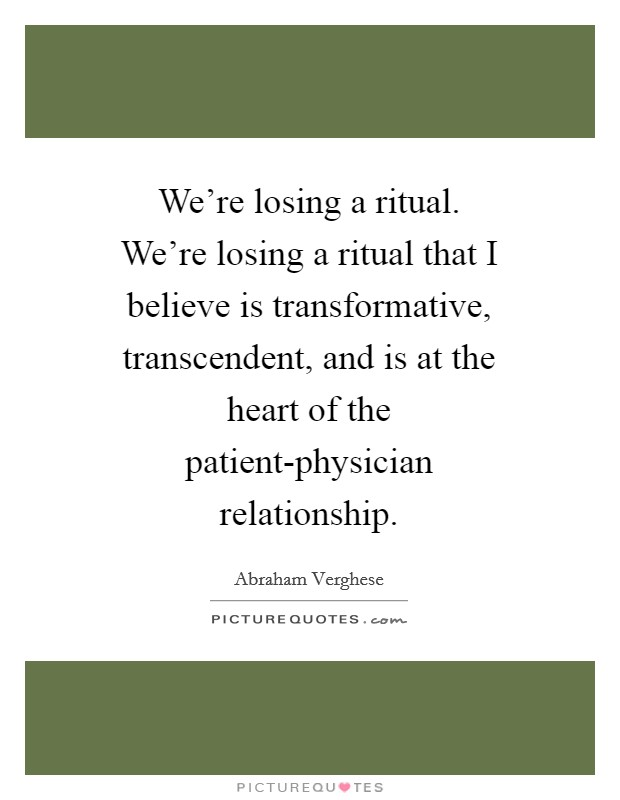 We're losing a ritual. We're losing a ritual that I believe is transformative, transcendent, and is at the heart of the patient-physician relationship Picture Quote #1