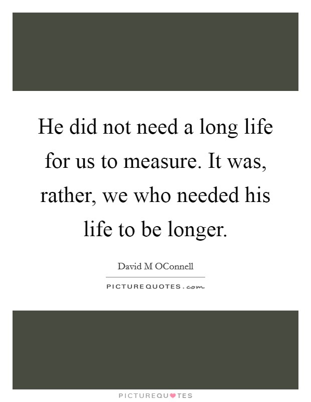 He did not need a long life for us to measure. It was, rather, we who needed his life to be longer Picture Quote #1