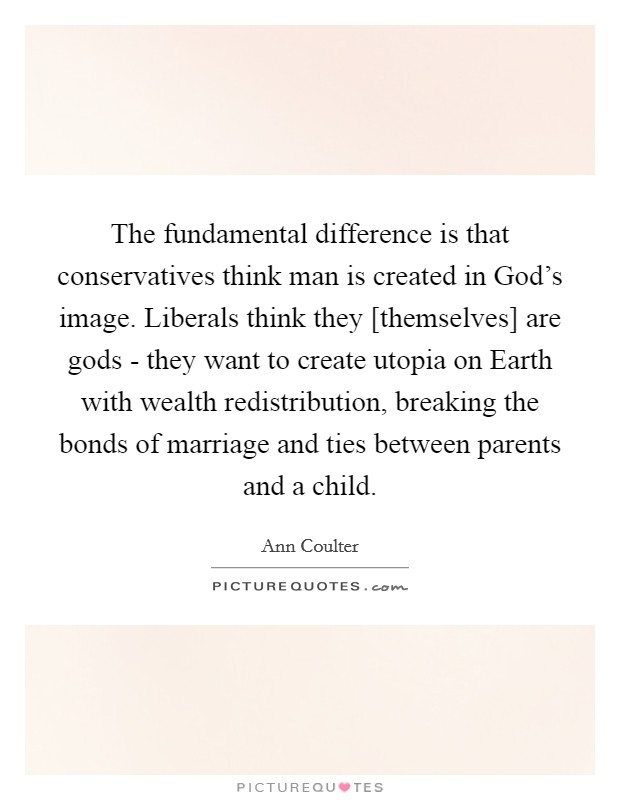 The fundamental difference is that conservatives think man is created in God's image. Liberals think they [themselves] are gods - they want to create utopia on Earth with wealth redistribution, breaking the bonds of marriage and ties between parents and a child Picture Quote #1