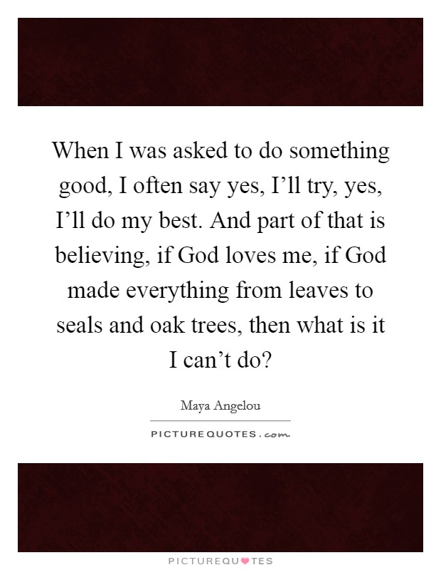 When I was asked to do something good, I often say yes, I'll try, yes, I'll do my best. And part of that is believing, if God loves me, if God made everything from leaves to seals and oak trees, then what is it I can't do? Picture Quote #1