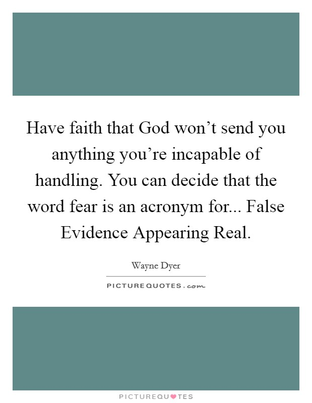 Have faith that God won't send you anything you're incapable of handling. You can decide that the word fear is an acronym for... False Evidence Appearing Real Picture Quote #1