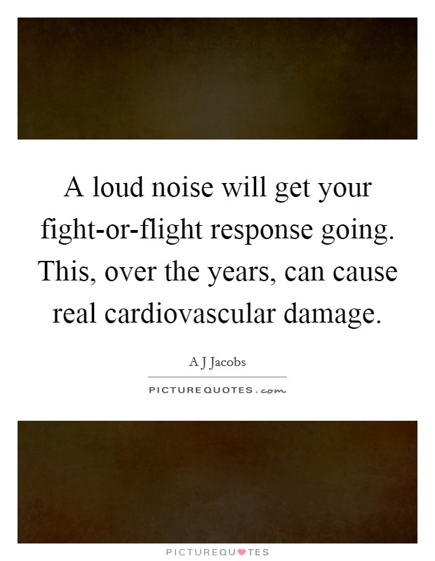 A loud noise will get your fight-or-flight response going. This, over the years, can cause real cardiovascular damage Picture Quote #1