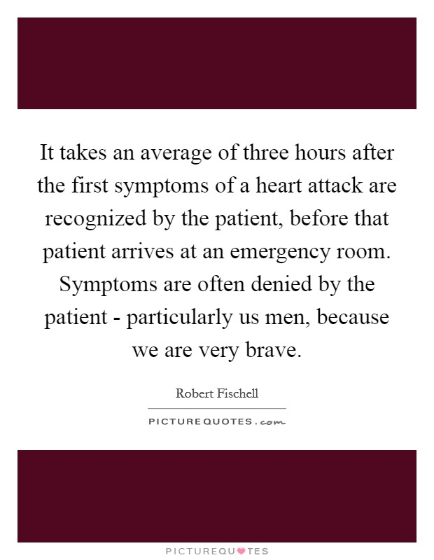 It takes an average of three hours after the first symptoms of a heart attack are recognized by the patient, before that patient arrives at an emergency room. Symptoms are often denied by the patient - particularly us men, because we are very brave Picture Quote #1