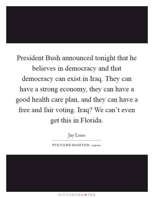 President Bush announced tonight that he believes in democracy and that democracy can exist in Iraq. They can have a strong economy, they can have a good health care plan, and they can have a free and fair voting. Iraq? We can't even get this in Florida Picture Quote #1
