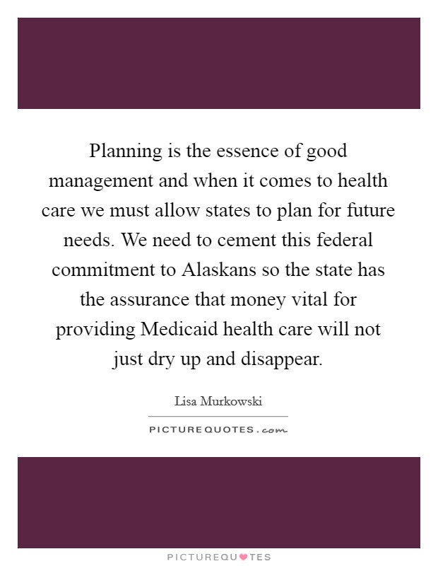 Planning is the essence of good management and when it comes to health care we must allow states to plan for future needs. We need to cement this federal commitment to Alaskans so the state has the assurance that money vital for providing Medicaid health care will not just dry up and disappear Picture Quote #1