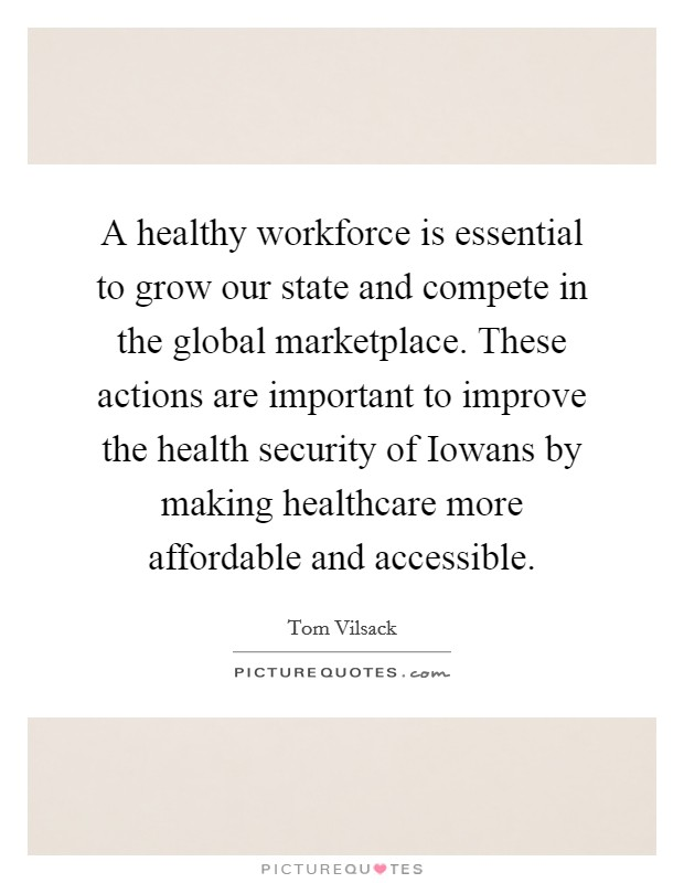A healthy workforce is essential to grow our state and compete in the global marketplace. These actions are important to improve the health security of Iowans by making healthcare more affordable and accessible Picture Quote #1