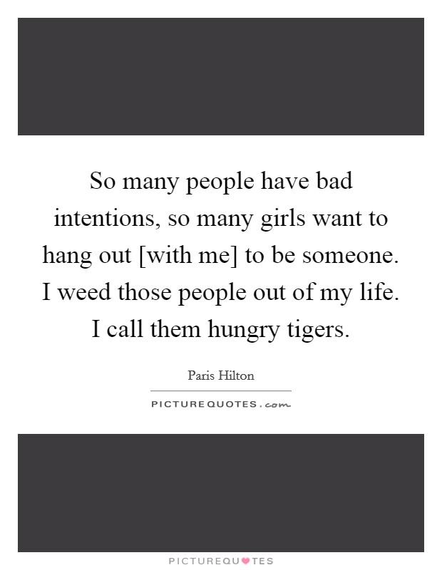 So many people have bad intentions, so many girls want to hang out [with me] to be someone. I weed those people out of my life. I call them hungry tigers Picture Quote #1
