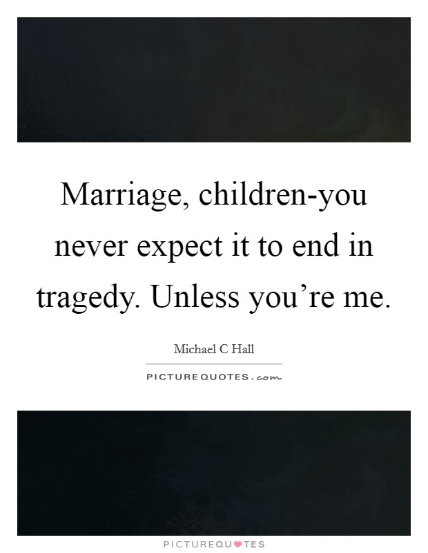 Marriage, children-you never expect it to end in tragedy. Unless you're me Picture Quote #1