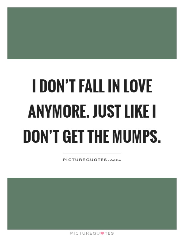 I don't fall in love anymore. Just like I don't get the mumps Picture Quote #1