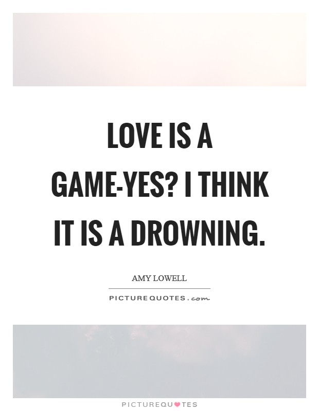 Love is a game-yes? I think it is a drowning Picture Quote #1