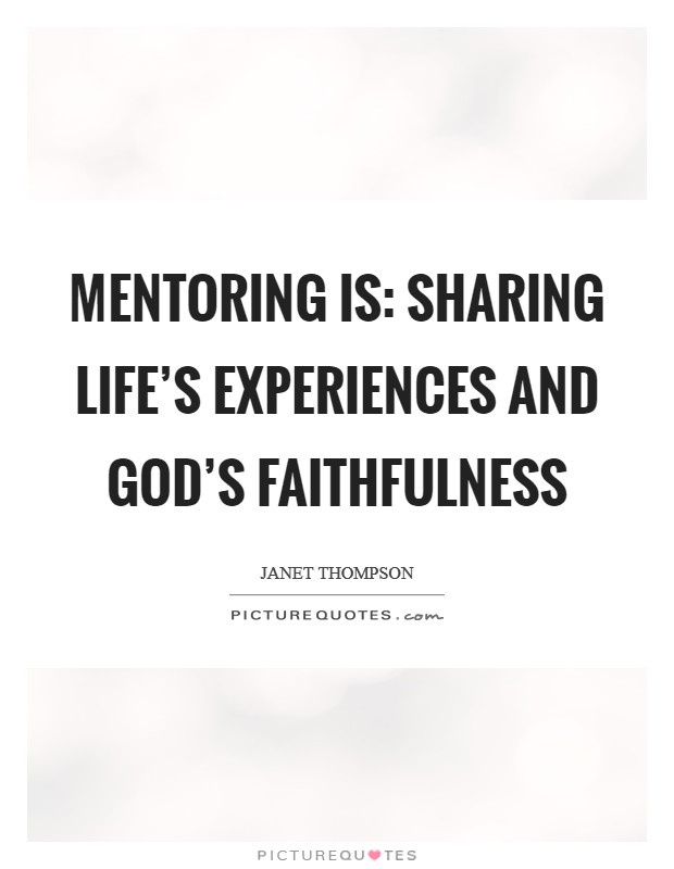 Mentoring is: Sharing Life's Experiences and God's Faithfulness Picture Quote #1