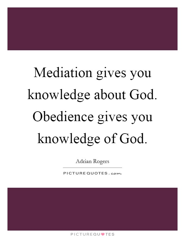 Mediation gives you knowledge about God. Obedience gives you knowledge of God Picture Quote #1