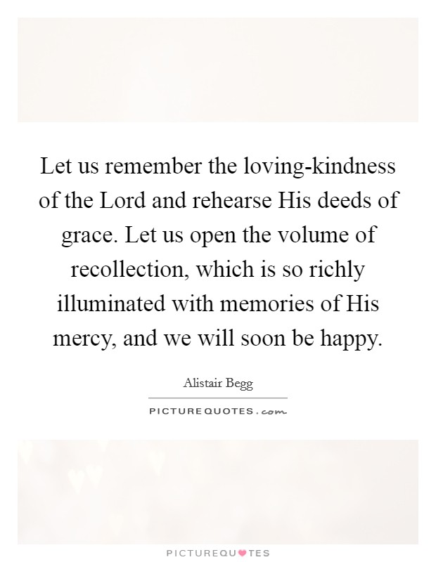 Let us remember the loving-kindness of the Lord and rehearse His deeds of grace. Let us open the volume of recollection, which is so richly illuminated with memories of His mercy, and we will soon be happy Picture Quote #1