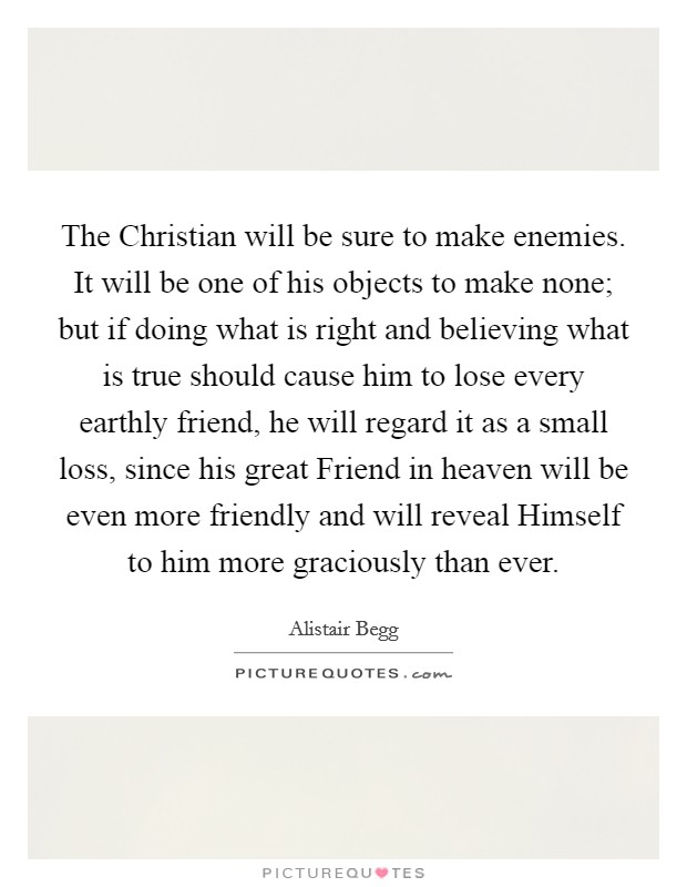 The Christian will be sure to make enemies. It will be one of his objects to make none; but if doing what is right and believing what is true should cause him to lose every earthly friend, he will regard it as a small loss, since his great Friend in heaven will be even more friendly and will reveal Himself to him more graciously than ever Picture Quote #1
