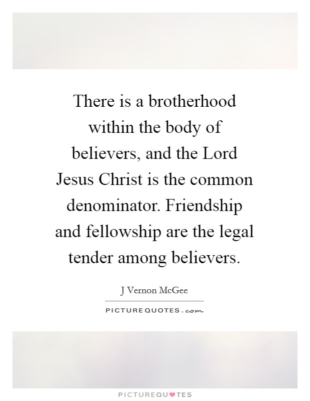 There is a brotherhood within the body of believers, and the Lord Jesus Christ is the common denominator. Friendship and fellowship are the legal tender among believers Picture Quote #1