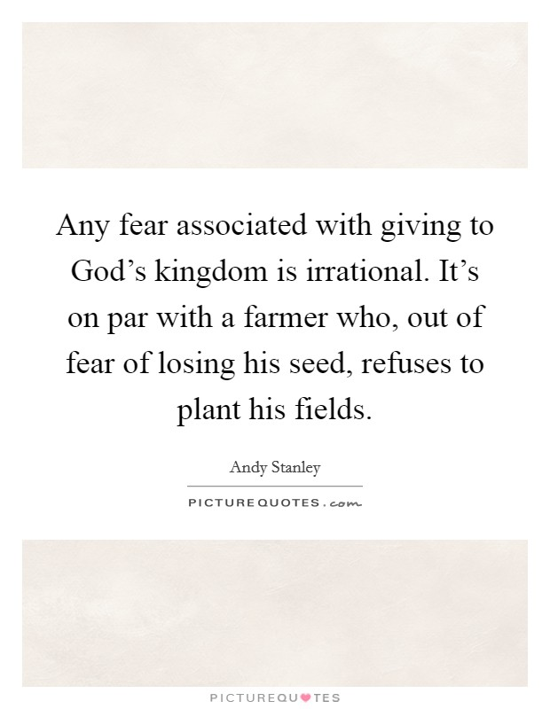 Any fear associated with giving to God's kingdom is irrational. It's on par with a farmer who, out of fear of losing his seed, refuses to plant his fields Picture Quote #1