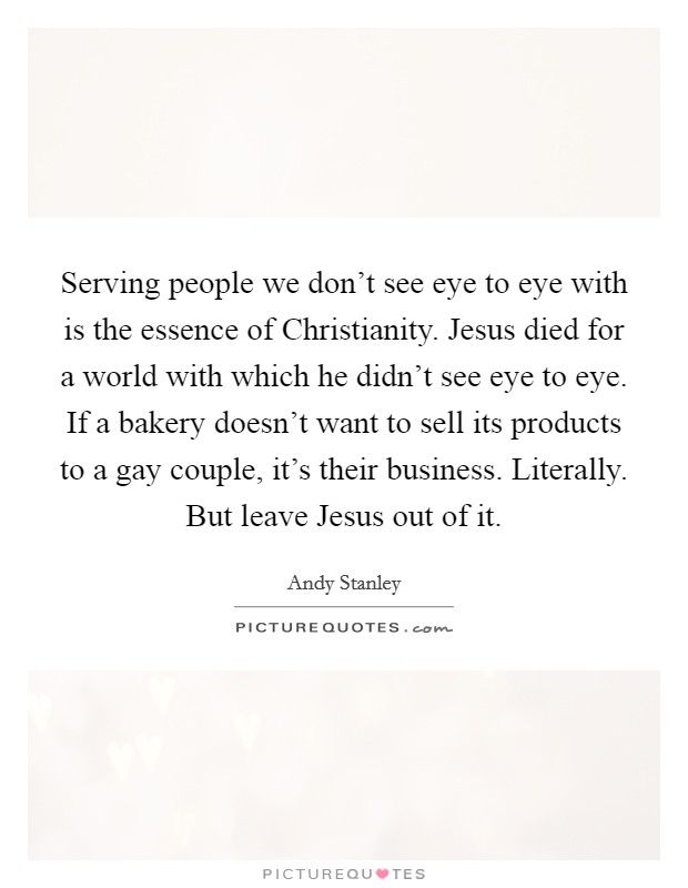 Serving people we don't see eye to eye with is the essence of Christianity. Jesus died for a world with which he didn't see eye to eye. If a bakery doesn't want to sell its products to a gay couple, it's their business. Literally. But leave Jesus out of it Picture Quote #1