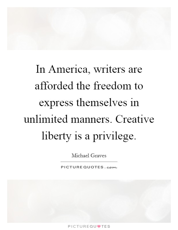 In America, writers are afforded the freedom to express themselves in unlimited manners. Creative liberty is a privilege Picture Quote #1