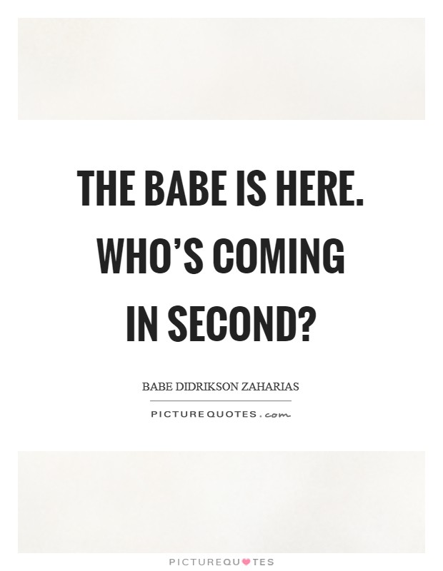 The Babe is here. Who's coming in second? Picture Quote #1