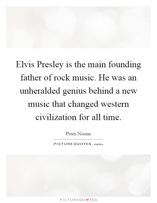 Elvis Presley is the main founding father of rock music. He was an unheralded genius behind a new music that changed western civilization for all time Picture Quote #1