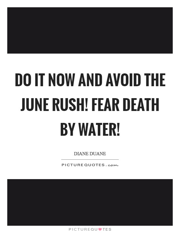 Do it now and avoid the June rush! Fear death by water! Picture Quote #1