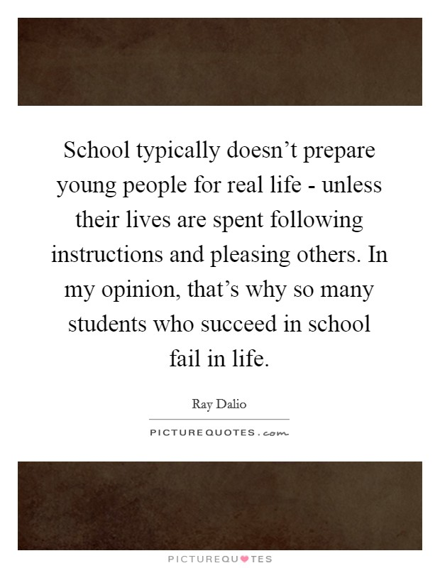 School typically doesn't prepare young people for real life - unless their lives are spent following instructions and pleasing others. In my opinion, that's why so many students who succeed in school fail in life Picture Quote #1