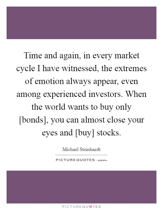 Time and again, in every market cycle I have witnessed, the extremes of emotion always appear, even among experienced investors. When the world wants to buy only [bonds], you can almost close your eyes and [buy] stocks Picture Quote #1