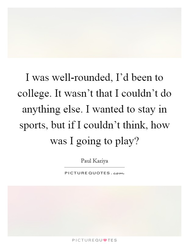 I was well-rounded, I'd been to college. It wasn't that I couldn't do anything else. I wanted to stay in sports, but if I couldn't think, how was I going to play? Picture Quote #1