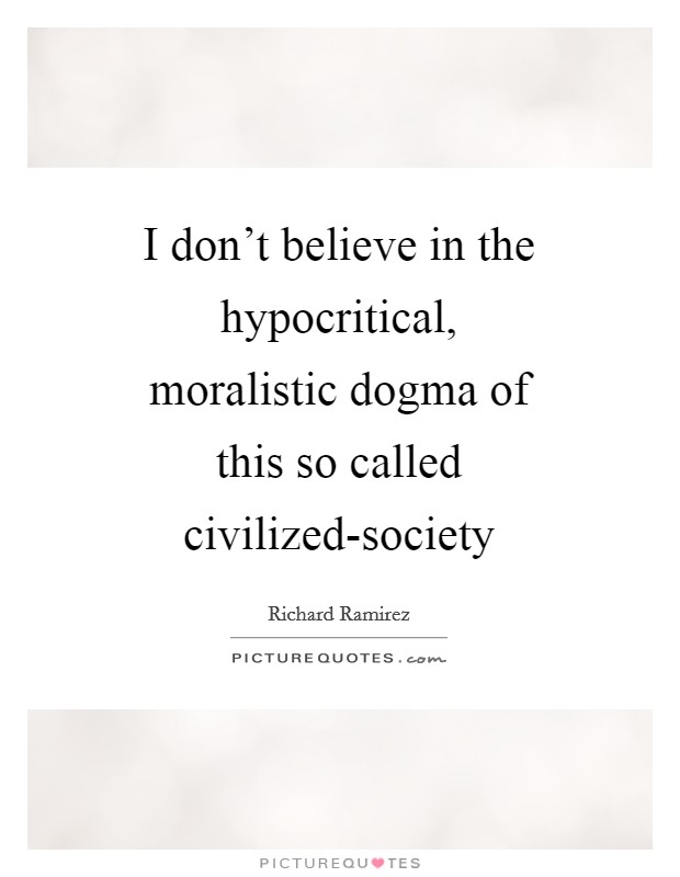 I don't believe in the hypocritical, moralistic dogma of this so called civilized-society Picture Quote #1