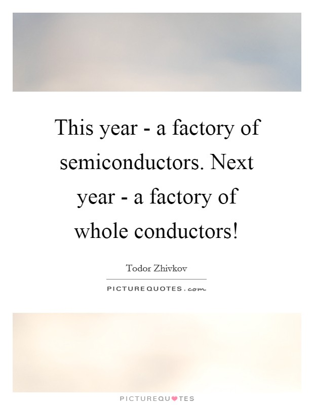 This year - a factory of semiconductors. Next year - a factory of whole conductors! Picture Quote #1