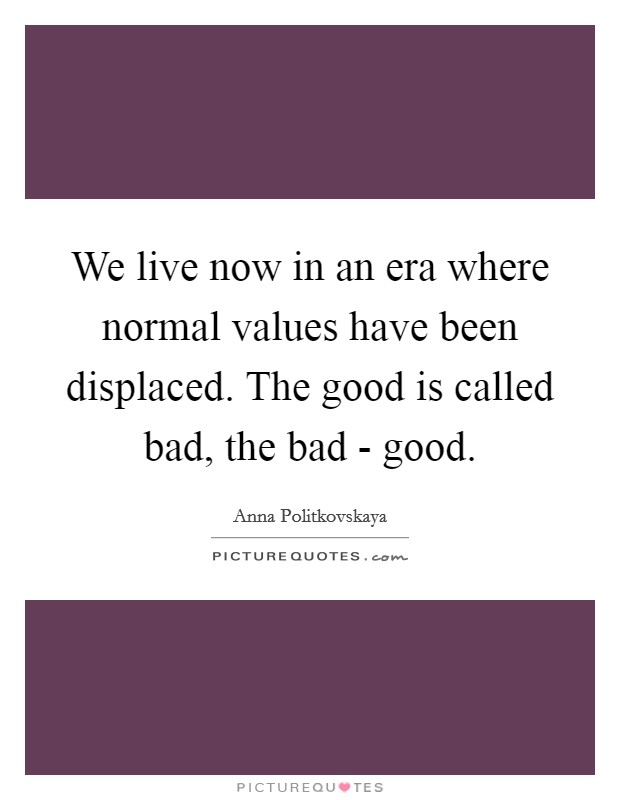 We live now in an era where normal values have been displaced. The good is called bad, the bad - good Picture Quote #1