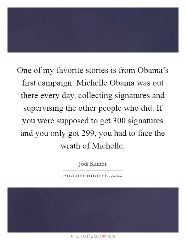 One of my favorite stories is from Obama's first campaign: Michelle Obama was out there every day, collecting signatures and supervising the other people who did. If you were supposed to get 300 signatures and you only got 299, you had to face the wrath of Michelle Picture Quote #1