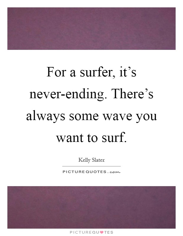 For a surfer, it's never-ending. There's always some wave you want to surf Picture Quote #1