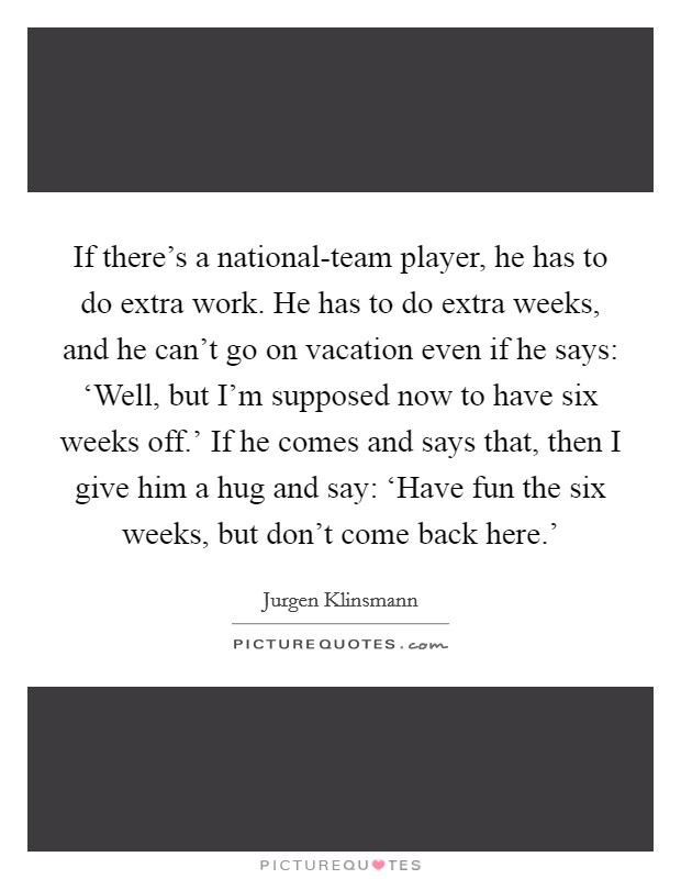 If there's a national-team player, he has to do extra work. He has to do extra weeks, and he can't go on vacation even if he says: 'Well, but I'm supposed now to have six weeks off.' If he comes and says that, then I give him a hug and say: 'Have fun the six weeks, but don't come back here.' Picture Quote #1