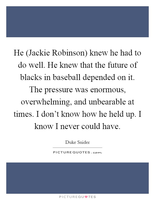 He (Jackie Robinson) knew he had to do well. He knew that the future of blacks in baseball depended on it. The pressure was enormous, overwhelming, and unbearable at times. I don't know how he held up. I know I never could have Picture Quote #1