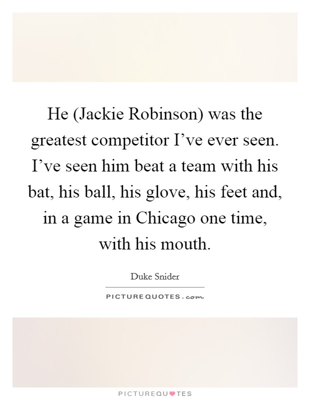 He (Jackie Robinson) was the greatest competitor I've ever seen. I've seen him beat a team with his bat, his ball, his glove, his feet and, in a game in Chicago one time, with his mouth Picture Quote #1