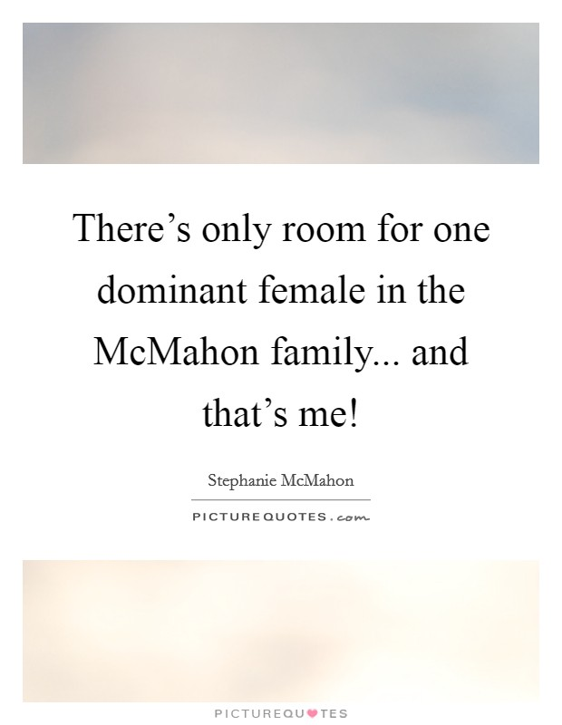 There's only room for one dominant female in the McMahon family... and that's me! Picture Quote #1