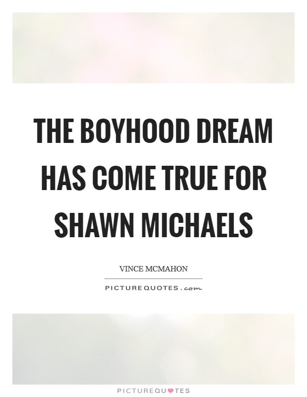 The boyhood dream has come true for Shawn Michaels Picture Quote #1
