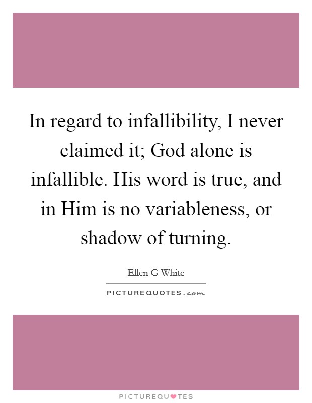 In regard to infallibility, I never claimed it; God alone is infallible. His word is true, and in Him is no variableness, or shadow of turning Picture Quote #1
