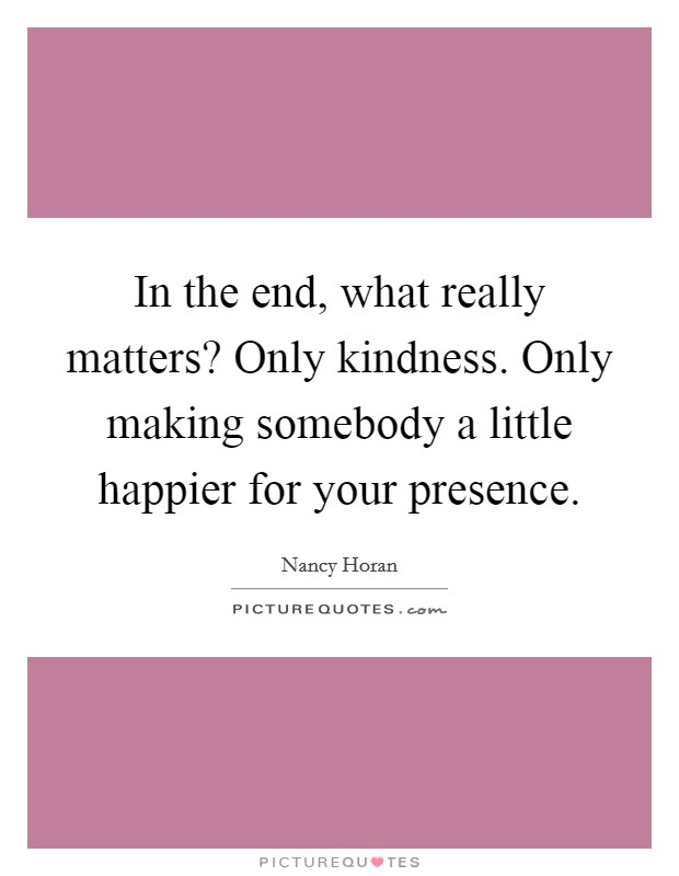 In the end, what really matters? Only kindness. Only making somebody a little happier for your presence Picture Quote #1